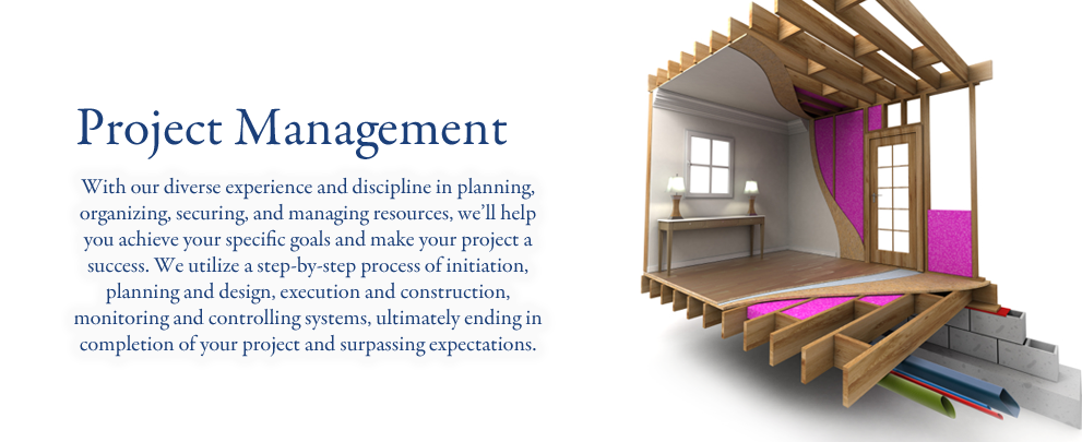 With our diverse experience and discipline in planning, organizing, securing, and managing resources, we'll help you achieve your specific goals and make your project a success. We utilize a step-by-step process of initiation, planning and design, execution and construction, monitoring and controlling systems, ultimately ending in completion of your project and surpassing expectations.