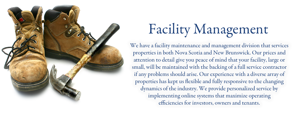 We have a facility maintenance and management division that services properties in both Nova Scotia and New Brunswick. Our prices and attention to detail give you peace of mind that your facility, large or small, will be maintained with the backing of a full service contractor if any problems should arise. Our experience with a diverse array of properties has kept us flexible and fully responsive to the changing dynamics of the industry. We provide personalized service by implementing online systems that maximize operating efficiencies for investors, owners and tenants.